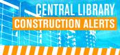 Central Library Construction Alerts